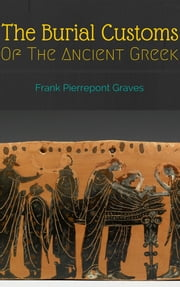 The Burial Customs of the Ancient Greeks - The Original eBook ebook by Frank Pierrepont Graves