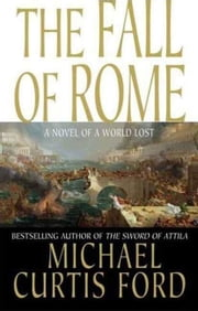 The Fall of Rome - A Novel of a World Lost ebook by Michael Curtis Ford