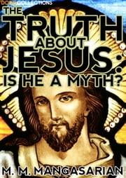The Truth About Jesus : is He a Myth? ebook by M. M.  Mangasarian