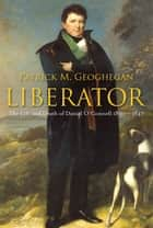 Liberator Daniel O'Connell : The Life and Death of Daniel O'Connell, 1830-1847 ebook by Patrick M. Geoghegan
