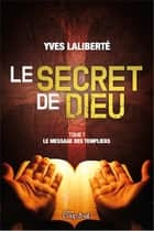Le secret de Dieu T1 - Le message des Templiers ebook by Yves Laliberté
