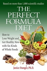 The Perfect Formula Diet: How to Lose Weight and Get Healthy Now with Six Kinds of Whole Foods ebook by Janice Stanger