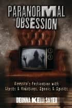 Paranormal Obsession - America's Fascination with Ghosts & Hauntings, Spooks & Spirits ebook by Deonna Kelli Sayed