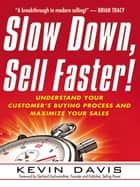 Slow Down, Sell Faster! - Understand Your Customer's Buying Process and Maximize Your Sales ebook by Kevin Davis