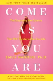 Come as You Are - The Surprising New Science that Will Transform Your Sex Life ebook by Emily Nagoski, Ph.D.