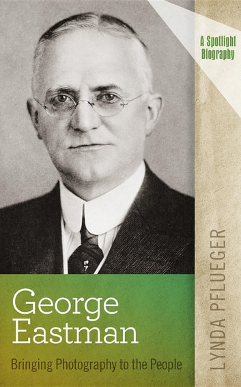 George Eastman - Bringing Photography to the People ebook by Lynda Pflueger