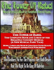 The Tower of Babel: The Complete Book and Lyrics of the Broadway Concept Musical (a New Musical Fairy Tale) ebook by Jonathan David Sloate