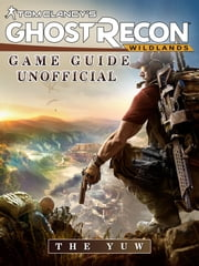 Tom Clancys Ghost Recon Wildlands Game Guide Unofficial ebook by The Yuw