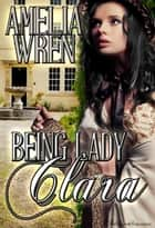 Being Lady Clara ebook by Amelia Wren