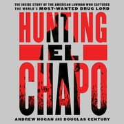 Hunting El Chapo - The Inside Story of the American Lawman Who Captured the World's Most-Wanted Drug Lord audiobook by Douglas Century, Andrew Hogan