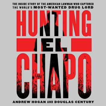 Hunting El Chapo - The Inside Story of the American Lawman Who Captured the World's Most-Wanted Drug Lord audiobook by Douglas Century,Andrew Hogan