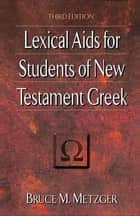 Lexical Aids for Students of New Testament Greek ebook by Bruce M. Metzger