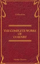 The Complete Works of O. Henry: Short Stories, Poems and Letters (Olymp Classics) eBook by O. Henry, Olymp Classics