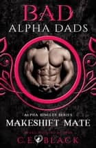 Makeshift Mate (Bad Alpha Dads, Meet Your Alpha) - Alpha Singles ebook by C.E. Black