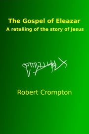 The Gospel of Eleazar, a retelling of the story of Jesus ebook by Robert Crompton
