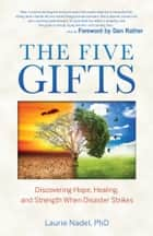 The Five Gifts - Discovering Hope, Healing and Strength When Disaster Strikes ebook by Dr. Laurie Nadel, PhD