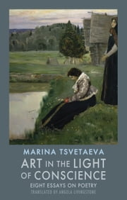 Art in the Light of Conscience - Eight Essays on Poetry ebook by Marina Tsvetaeva,Angela Livingstone