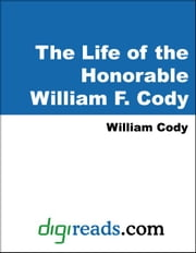 The Life of Honorable William F. Cody: Known as Buffalo Bill the Famous Hunter ebook by Cody, William F.