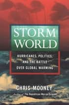 Storm World - Hurricanes, Politics, and the Battle Over Global Warming ebook by Chris Mooney