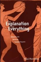 The Explanation For Everything - Essays on Sexual Subjectivity ebook by Paul Morrison