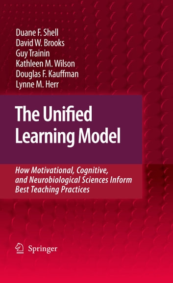 The Unified Learning Model - How Motivational, Cognitive, and Neurobiological Sciences Inform Best Teaching Practices ebook by David W. Brooks,Lynne M. Herr,Guy Trainin,Douglas F. Kauffman,Duane F. Shell,Kathleen M. Wilson