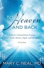 To Heaven and Back - A Doctor's Extraordinary Account of Her Death, Heaven, Angels, and Life Again 電子書籍 by Mary C Neal
