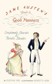 Jane Austen's Guide to Good Manners - Compliments, Charades & Horrible Blunders ebook by Josephine Ross,Henrietta Webb