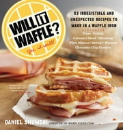Will It Waffle? - 53 Irresistible and Unexpected Recipes to Make in a Waffle Iron ebook by Daniel Shumski