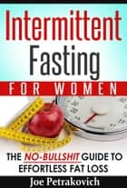 Intermittent Fasting For Women: The No-Bullshit Guide To Effortless Fat Loss ebook by Joe Petrakovich