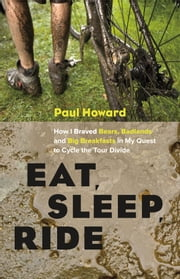 Eat, Sleep, Ride - How I Braved Bears, Badlands, and Big Breakfasts in My Quest to Cycle the Tour Divide ebook by Paul Howard