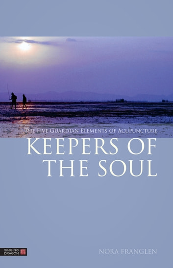 Keepers of the Soul - The Five Guardian Elements of Acupuncture ebook by Nora Franglen