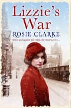 Lizzie's War - A heartbreaking, gritty family saga ebook by Rosie Clarke