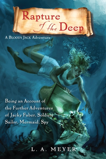 Rapture of the Deep - Being an Account of the Further Adventures of Jacky Faber, Soldier, Sailor, Mermaid, Spy ebook by L. A. Meyer