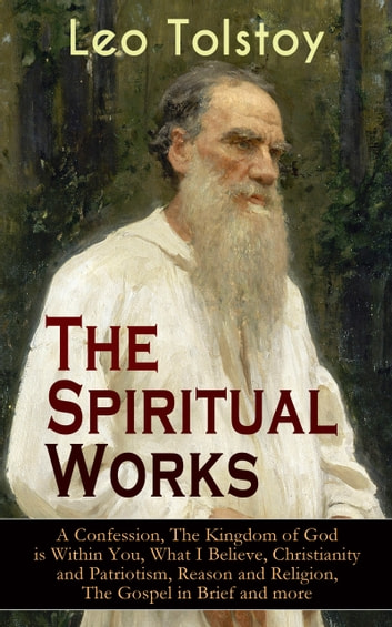 The Spiritual Works of Leo Tolstoy: A Confession, The Kingdom of God is Within You, What I Believe, Christianity and Patriotism, Reason and Religion, The Gospel in Brief and more - Lessons on What it Means to be a True Christian From the Greatest Russian Novelists and Author of War and Peace & Anna Karenina (Including Letter to a Kind Youth and Correspondences with Gandhi) ebook by Leo Tolstoy