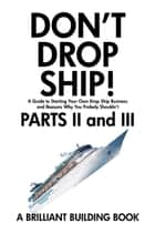 Don't Drop Ship! A Guide to Starting Your Own Drop Ship Business And Reasons Why You Probably Shouldn't Parts II and III ebook by Brilliant Building