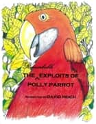 THE REMARKABLE EXPLOITS OF POLLY PARROT ebook by David Reich