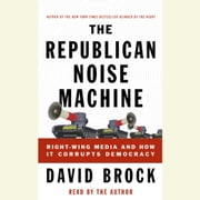 The Republican Noise Machine - Right-Wing Media and How It Corrupts Democracy audiobook by David Brock