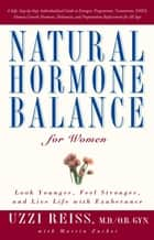 Natural Hormone Balance for Women - Look Younger, Feel Stronger, and Live Life with Exuberance ebook by Uzzi Reiss, M.D., Martin Zucker