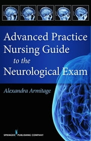 Advanced Practice Nursing Guide to the Neurological Exam ebook by Alexandra Armitage, MS, CNL, APRN