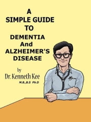 A Simple Guide to Dementia and Alzheimer's Diseases ebook by Kenneth Kee