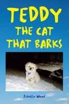 TEDDY THE CAT THAT BARKS ebook by Franklin Wood