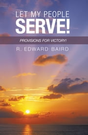 Let My People Serve! - Provisions for Victory! ebook by R. Edward Baird
