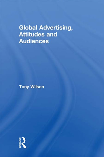 Global Advertising, Attitudes, and Audiences ebook by Tony Wilson