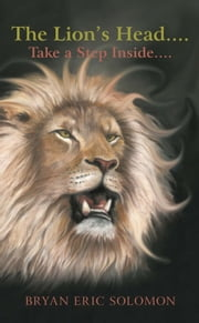 The Lion's Head.... - Take a Step Inside…. ebook by Bryan Eric Solomon