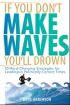 If You Don't Make Waves, You'll Drown - 10 Hard-Charging Strategies for Leading in Politically Correct Times ebook by Dave Anderson