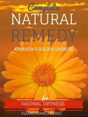 Complete Natural Remedy For Vaginal Dryness ebook by Claire-france Perez