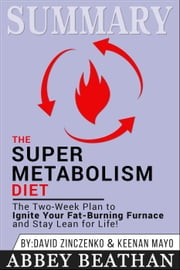 Summary of The Super Metabolism Diet: The Two-Week Plan to Ignite Your Fat-Burning Furnace and Stay Lean for Life! by David Zinczenko ebook by Abbey Beathan