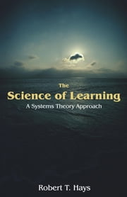 The Science of Learning: A Systems Theory Approach ebook by Hays, Robert T.