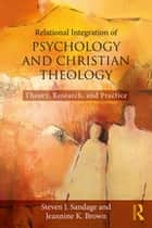 Relational Integration of Psychology and Christian Theology - Theory, Research, and Practice ebook by Steven J. Sandage, Jeannine K. Brown