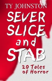 Sever, Slice and Stab: 20 Tales of Horror ebook by Ty Johnston